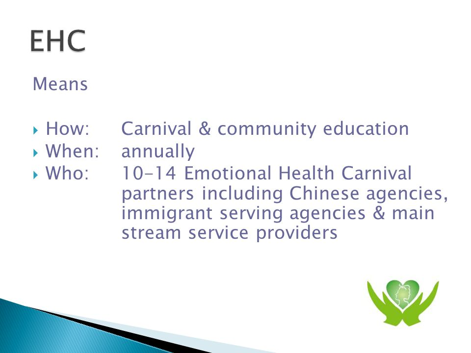 Means  How: Carnival & community education  When: annually  Who:10-14 Emotional Health Carnival partners including Chinese agencies, immigrant serving agencies & main stream service providers