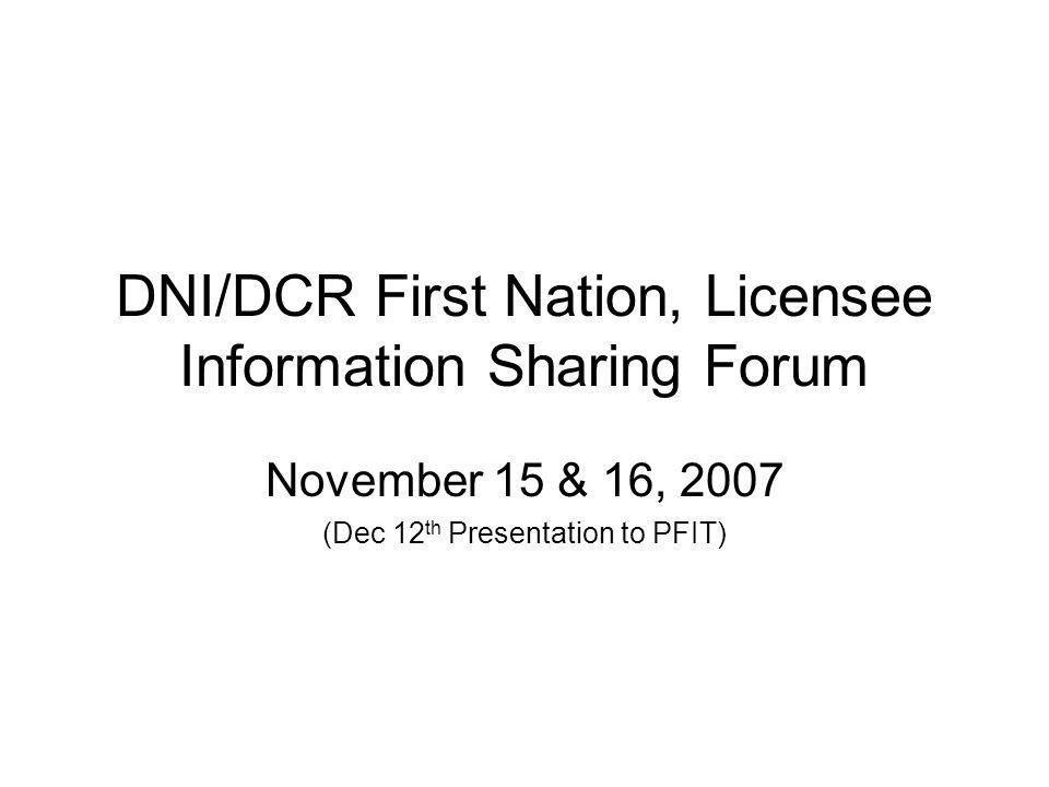 DNI/DCR First Nation, Licensee Information Sharing Forum November 15 & 16, 2007 (Dec 12 th Presentation to PFIT)