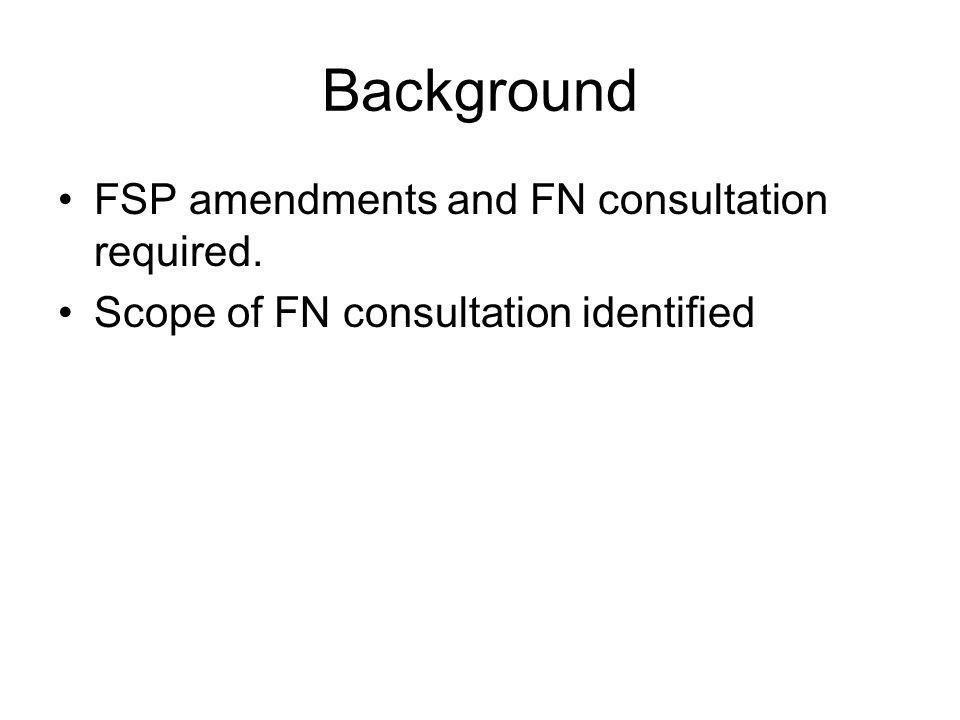 Background FSP amendments and FN consultation required. Scope of FN consultation identified