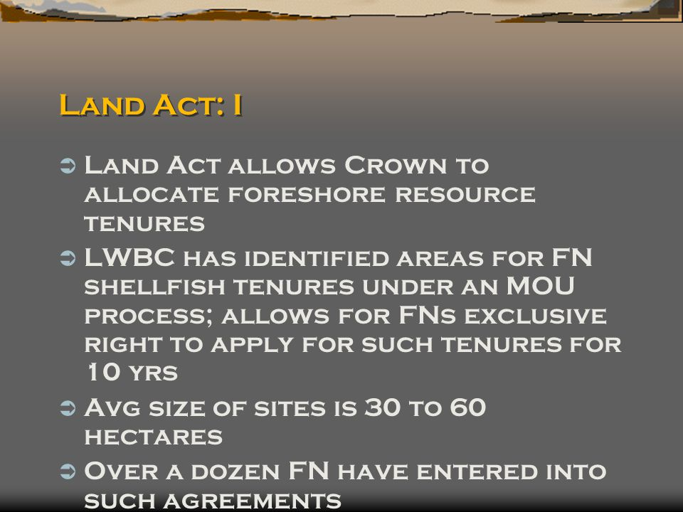 Land Act: I  Land Act allows Crown to allocate foreshore resource tenures  LWBC has identified areas for FN shellfish tenures under an MOU process; allows for FNs exclusive right to apply for such tenures for 10 yrs  Avg size of sites is 30 to 60 hectares  Over a dozen FN have entered into such agreements