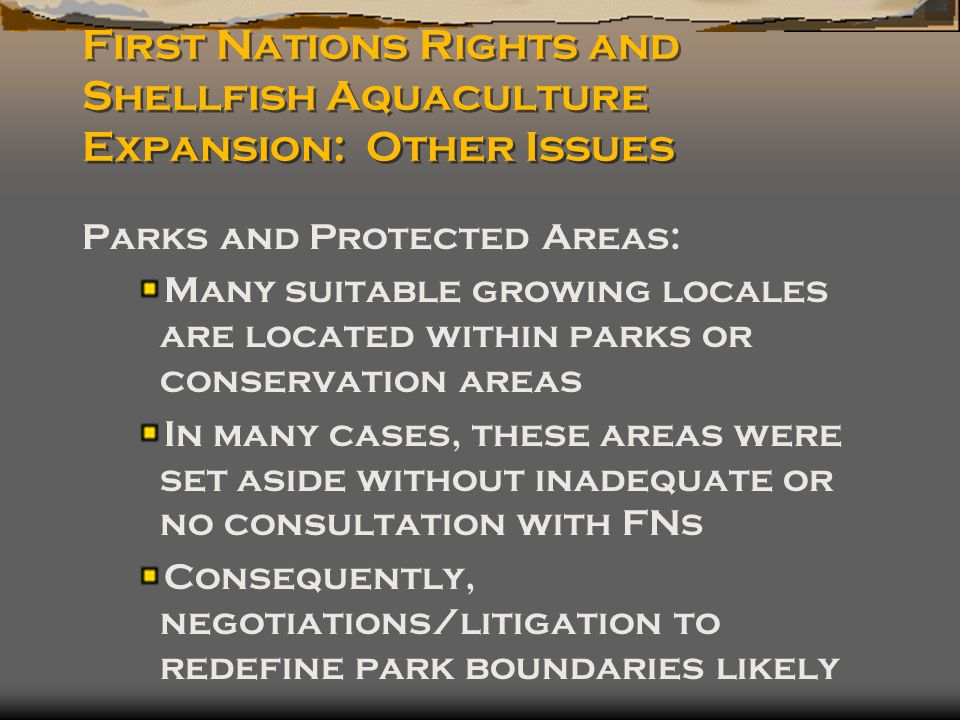 First Nations Rights and Shellfish Aquaculture Expansion: Other Issues Parks and Protected Areas: Many suitable growing locales are located within parks or conservation areas In many cases, these areas were set aside without inadequate or no consultation with FNs Consequently, negotiations/litigation to redefine park boundaries likely