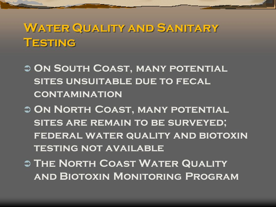 Water Quality and Sanitary Testing  On South Coast, many potential sites unsuitable due to fecal contamination  On North Coast, many potential sites are remain to be surveyed; federal water quality and biotoxin testing not available  The North Coast Water Quality and Biotoxin Monitoring Program