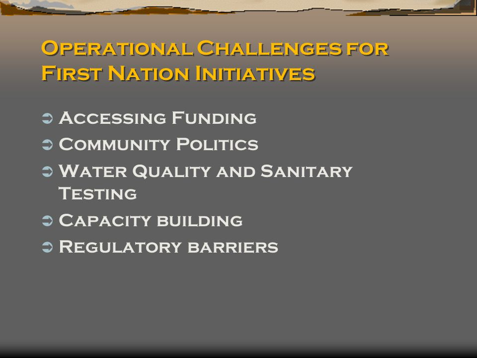 Operational Challenges for First Nation Initiatives  Accessing Funding  Community Politics  Water Quality and Sanitary Testing  Capacity building  Regulatory barriers