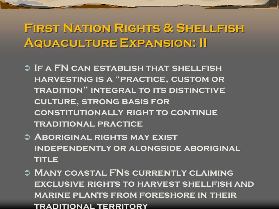 First Nation Rights & Shellfish Aquaculture Expansion: II  If a FN can establish that shellfish harvesting is a practice, custom or tradition integral to its distinctive culture, strong basis for constitutionally right to continue traditional practice  Aboriginal rights may exist independently or alongside aboriginal title  Many coastal FNs currently claiming exclusive rights to harvest shellfish and marine plants from foreshore in their traditional territory