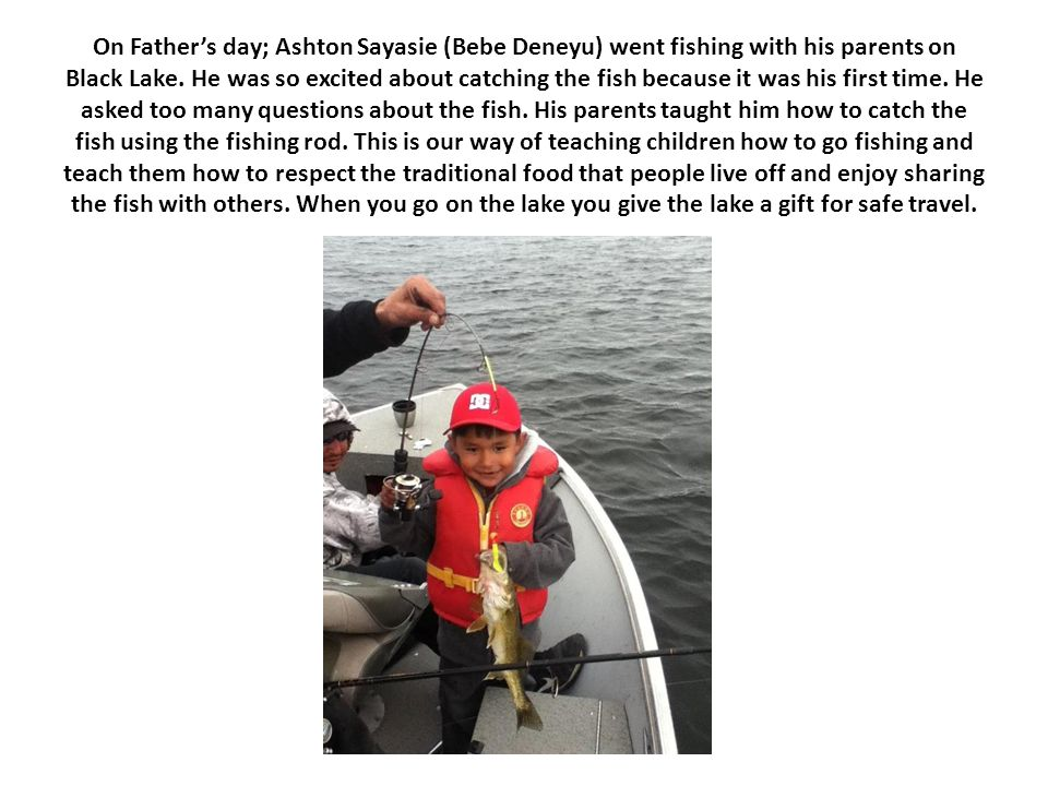 On Father's day; Ashton Sayasie (Bebe Deneyu) went fishing with his parents on Black Lake. He was so excited about catching the fish because it was hi