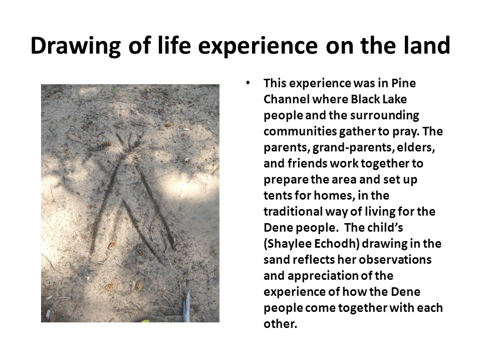 Drawing of life experience on the land This experience was in Pine Channel where Black Lake people and the surrounding communities gather to pray. The