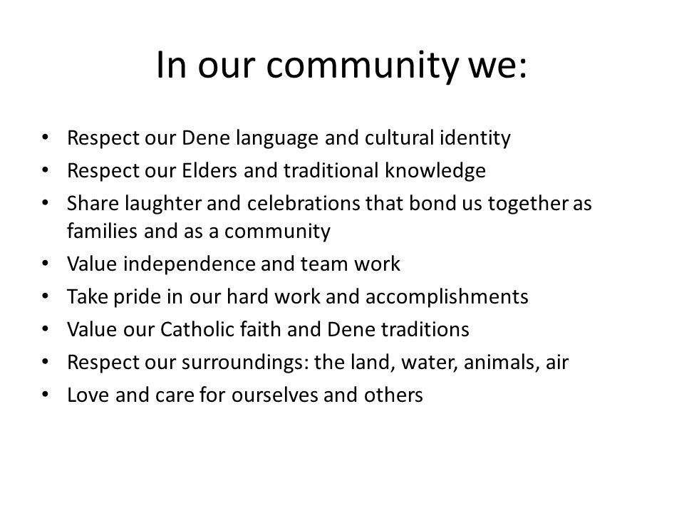 In our community we: Respect our Dene language and cultural identity Respect our Elders and traditional knowledge Share laughter and celebrations that