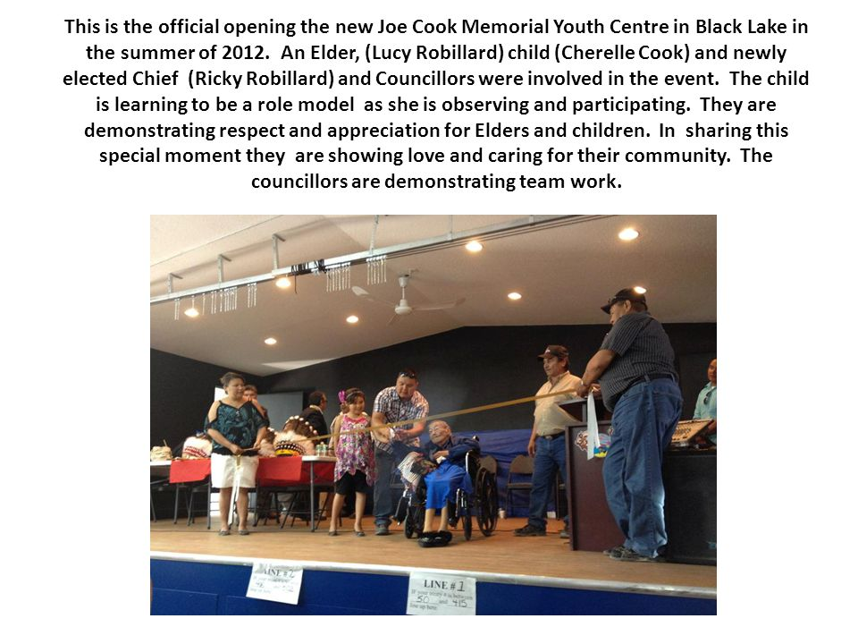 This is the official opening the new Joe Cook Memorial Youth Centre in Black Lake in the summer of 2012. An Elder, (Lucy Robillard) child (Cherelle Co