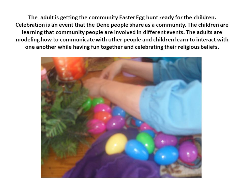 The adult is getting the community Easter Egg hunt ready for the children. Celebration is an event that the Dene people share as a community. The chil