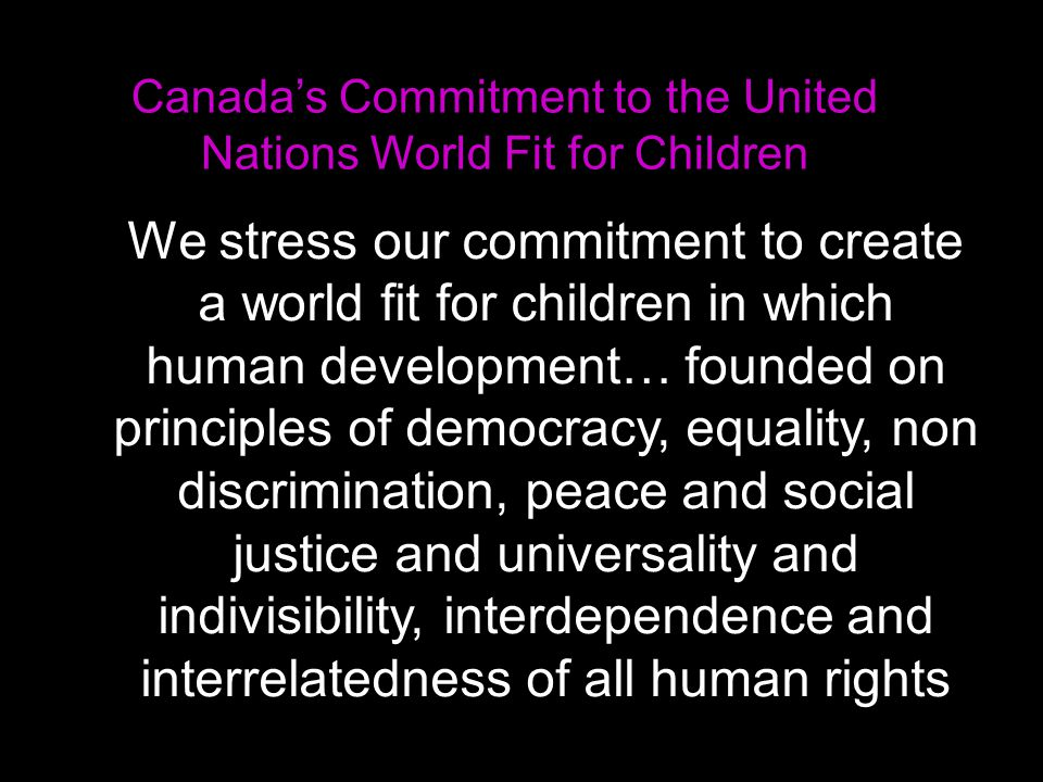 We stress our commitment to create a world fit for children in which human development… founded on principles of democracy, equality, non discrimination, peace and social justice and universality and indivisibility, interdependence and interrelatedness of all human rights Canada's Commitment to the United Nations World Fit for Children