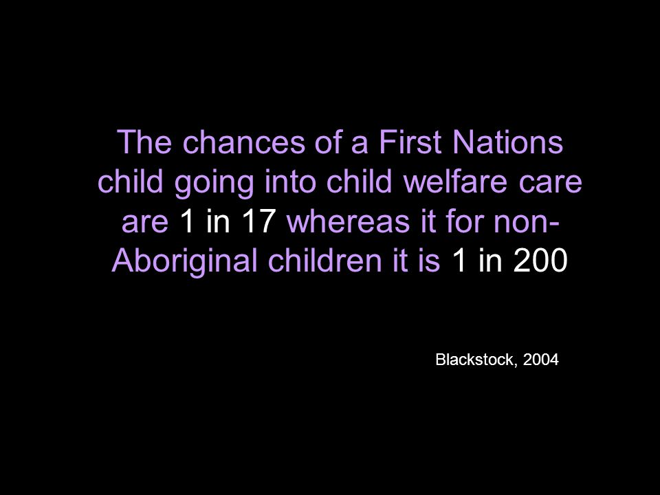 The chances of a First Nations child going into child welfare care are 1 in 17 whereas it for non- Aboriginal children it is 1 in 200 Blackstock, 2004