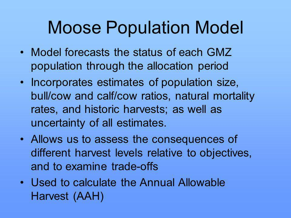 Moose Population Model Model forecasts the status of each GMZ population through the allocation period Incorporates estimates of population size, bull/cow and calf/cow ratios, natural mortality rates, and historic harvests; as well as uncertainty of all estimates.