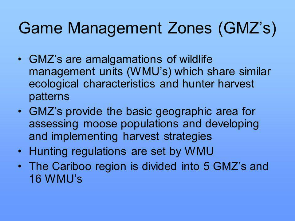 Game Management Zones (GMZ's) GMZ's are amalgamations of wildlife management units (WMU's) which share similar ecological characteristics and hunter harvest patterns GMZ's provide the basic geographic area for assessing moose populations and developing and implementing harvest strategies Hunting regulations are set by WMU The Cariboo region is divided into 5 GMZ's and 16 WMU's