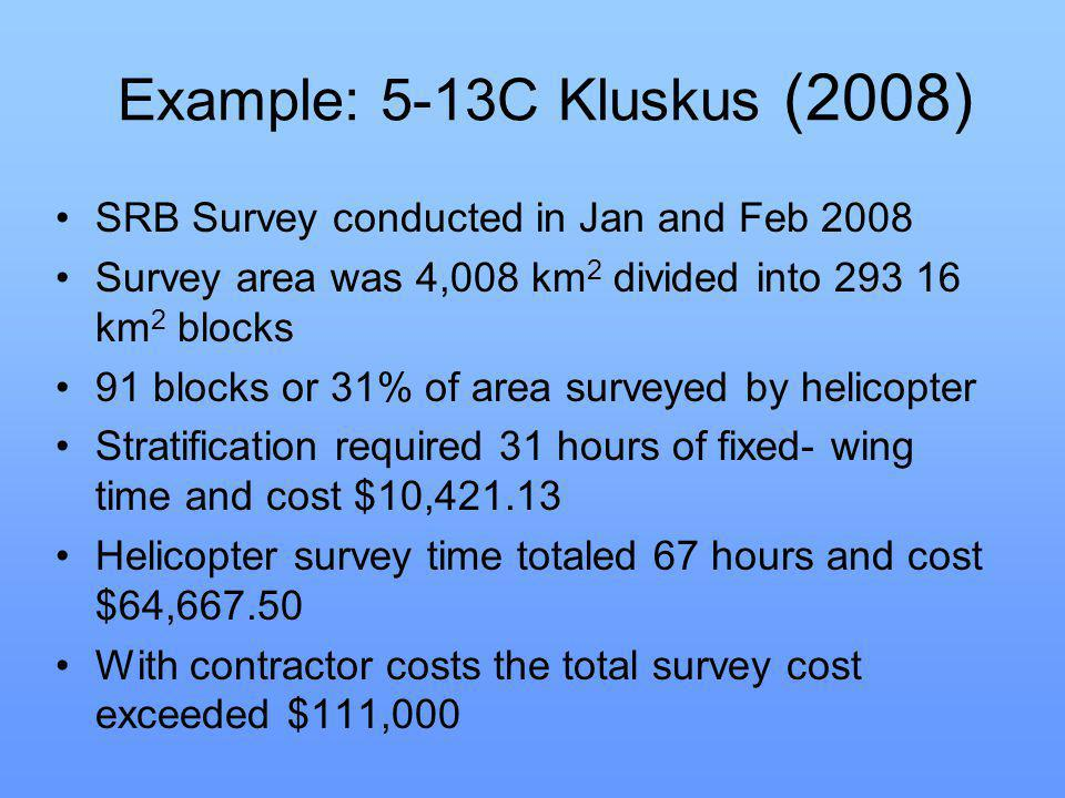 Example: 5-13C Kluskus (2008) SRB Survey conducted in Jan and Feb 2008 Survey area was 4,008 km 2 divided into 293 16 km 2 blocks 91 blocks or 31% of area surveyed by helicopter Stratification required 31 hours of fixed- wing time and cost $10,421.13 Helicopter survey time totaled 67 hours and cost $64,667.50 With contractor costs the total survey cost exceeded $111,000