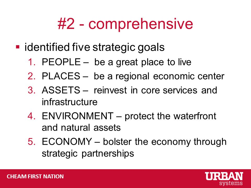 CHEAM FIRST NATION #2 - comprehensive  identified five strategic goals 1.PEOPLE – be a great place to live 2.PLACES – be a regional economic center 3.ASSETS – reinvest in core services and infrastructure 4.ENVIRONMENT – protect the waterfront and natural assets 5.ECONOMY – bolster the economy through strategic partnerships