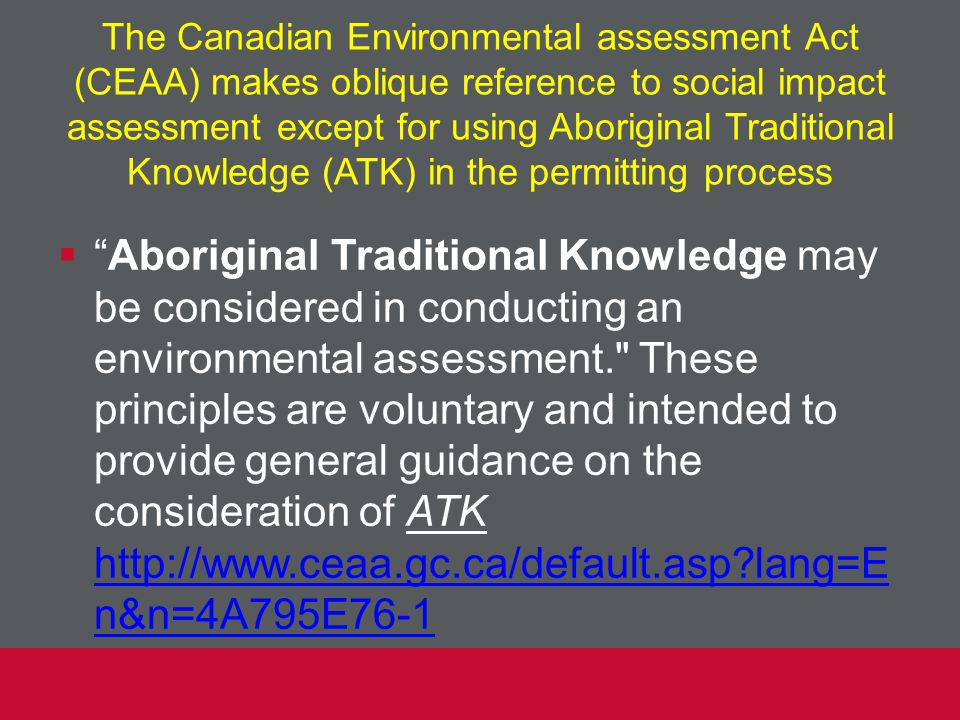 The Canadian Environmental assessment Act (CEAA) makes oblique reference to social impact assessment except for using Aboriginal Traditional Knowledge (ATK) in the permitting process  Aboriginal Traditional Knowledge may be considered in conducting an environmental assessment. These principles are voluntary and intended to provide general guidance on the consideration of ATK http://www.ceaa.gc.ca/default.asp?lang=E n&n=4A795E76-1 http://www.ceaa.gc.ca/default.asp?lang=E n&n=4A795E76-1