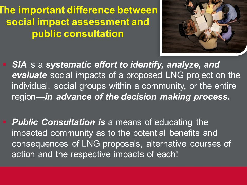The important difference between social impact assessment and public consultation  SIA is a systematic effort to identify, analyze, and evaluate social impacts of a proposed LNG project on the individual, social groups within a community, or the entire region—in advance of the decision making process.