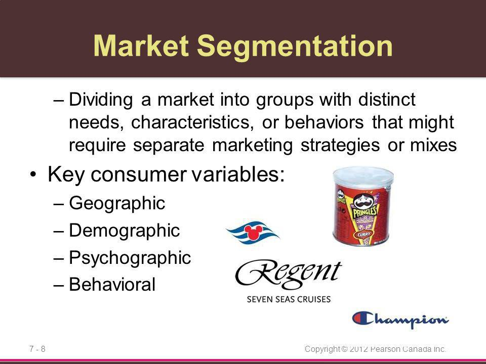 Copyright © 2012 Pearson Canada Inc.7 - 9 Market Segmentation Behavioral segmentation Use multiple segmentation bases to identify smaller, better-defined target groups –Start with a single base and then expand to other bases –Multivariable segmentation systems such as PRIZM NE (New Evolution) are becoming more common