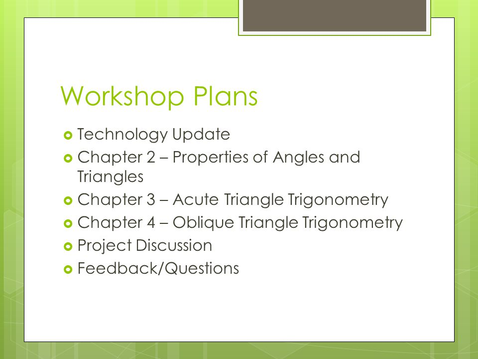 Workshop Plans  Technology Update  Chapter 2 – Properties of Angles and Triangles  Chapter 3 – Acute Triangle Trigonometry  Chapter 4 – Oblique Triangle Trigonometry  Project Discussion  Feedback/Questions