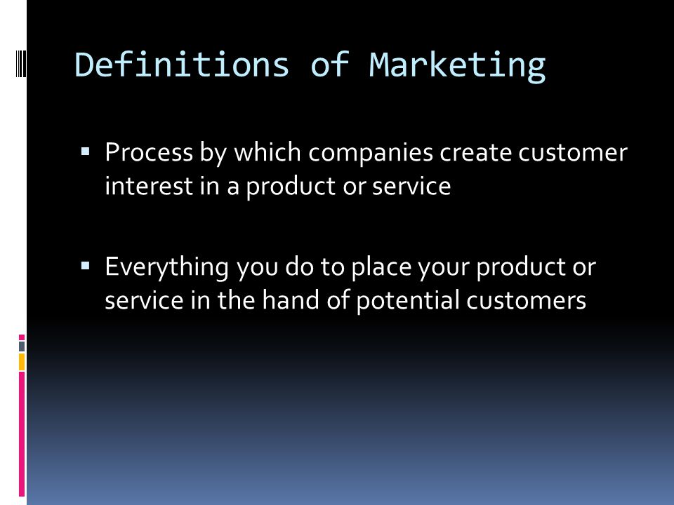Definitions of Marketing  Process by which companies create customer interest in a product or service  Everything you do to place your product or service in the hand of potential customers