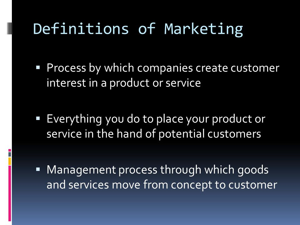 Definitions of Marketing  Process by which companies create customer interest in a product or service  Everything you do to place your product or service in the hand of potential customers  Management process through which goods and services move from concept to customer
