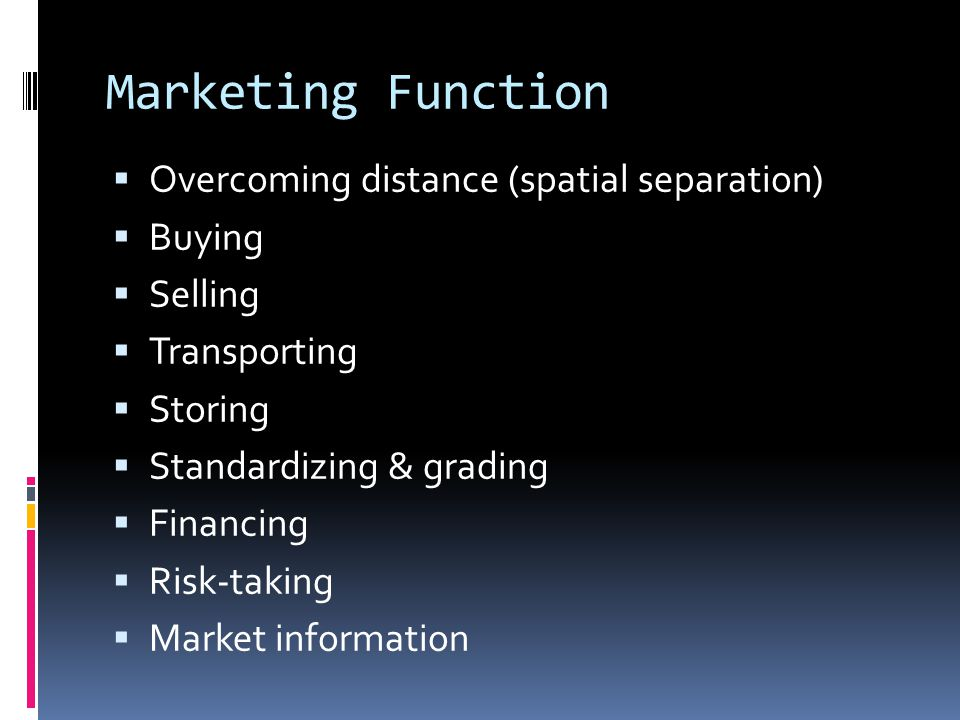 Marketing Function  Overcoming distance (spatial separation)  Buying  Selling  Transporting  Storing  Standardizing & grading  Financing  Risk-taking  Market information