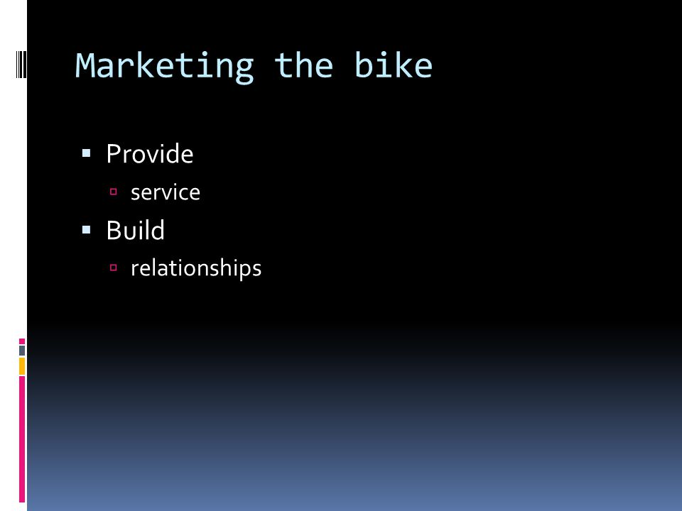 Marketing the bike  Provide  service  Build  relationships