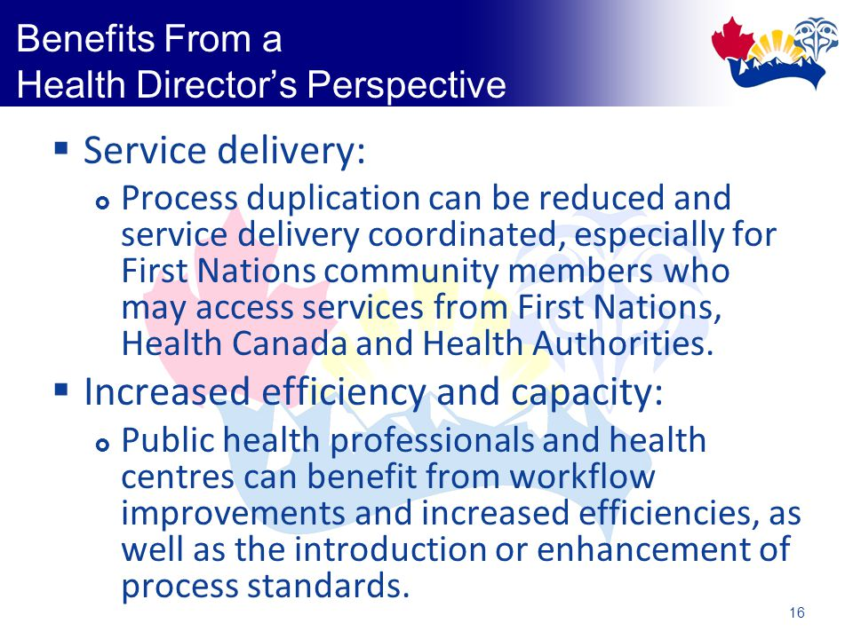 16 Benefits From a Health Director's Perspective  Service delivery:  Process duplication can be reduced and service delivery coordinated, especially for First Nations community members who may access services from First Nations, Health Canada and Health Authorities.