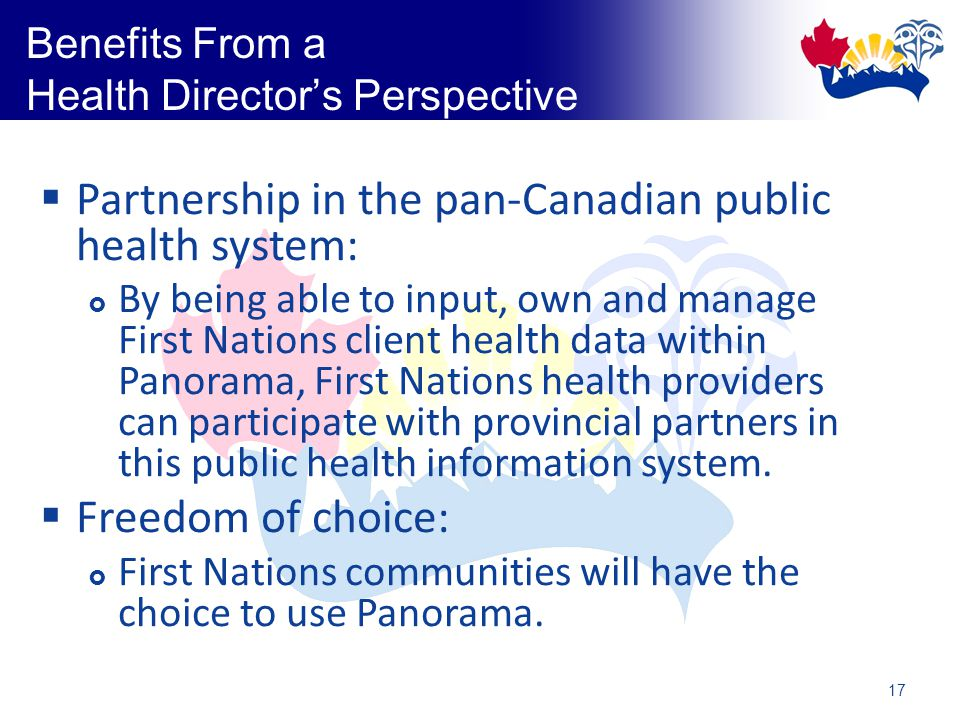 17 Benefits From a Health Director's Perspective  Partnership in the pan-Canadian public health system:  By being able to input, own and manage First Nations client health data within Panorama, First Nations health providers can participate with provincial partners in this public health information system.