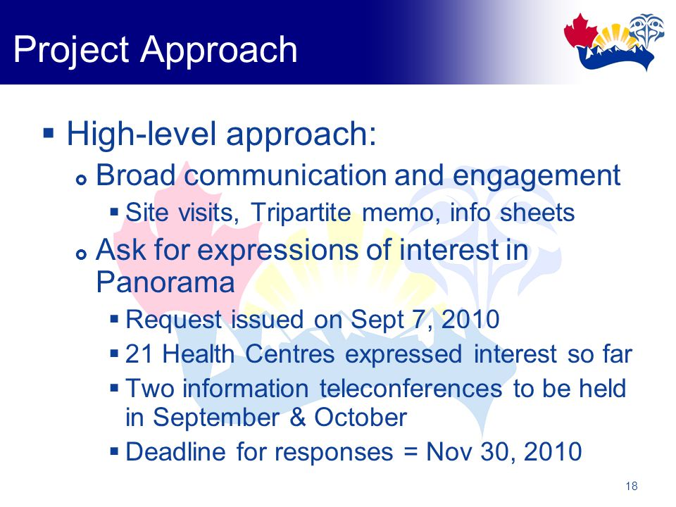 18  High-level approach:  Broad communication and engagement  Site visits, Tripartite memo, info sheets  Ask for expressions of interest in Panorama  Request issued on Sept 7, 2010  21 Health Centres expressed interest so far  Two information teleconferences to be held in September & October  Deadline for responses = Nov 30, 2010 Project Approach