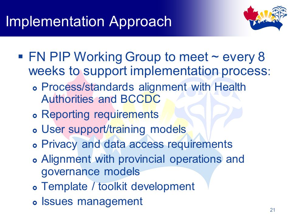 21 Implementation Approach  FN PIP Working Group to meet ~ every 8 weeks to support implementation process :  Process/standards alignment with Health Authorities and BCCDC  Reporting requirements  User support/training models  Privacy and data access requirements  Alignment with provincial operations and governance models  Template / toolkit development  Issues management