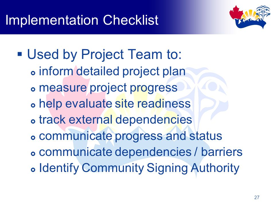 27 Implementation Checklist  Used by Project Team to:  inform detailed project plan  measure project progress  help evaluate site readiness  track external dependencies  communicate progress and status  communicate dependencies / barriers  Identify Community Signing Authority