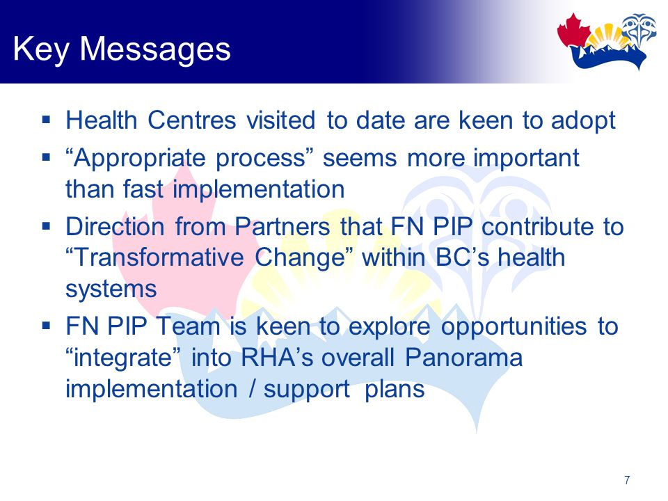 7 Key Messages  Health Centres visited to date are keen to adopt  Appropriate process seems more important than fast implementation  Direction from Partners that FN PIP contribute to Transformative Change within BC's health systems  FN PIP Team is keen to explore opportunities to integrate into RHA's overall Panorama implementation / support plans