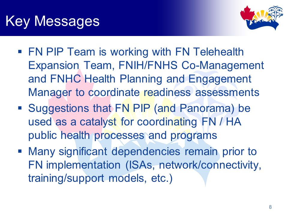 8 Key Messages  FN PIP Team is working with FN Telehealth Expansion Team, FNIH/FNHS Co-Management and FNHC Health Planning and Engagement Manager to coordinate readiness assessments  Suggestions that FN PIP (and Panorama) be used as a catalyst for coordinating FN / HA public health processes and programs  Many significant dependencies remain prior to FN implementation (ISAs, network/connectivity, training/support models, etc.)