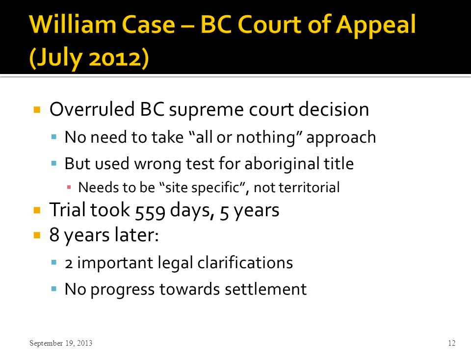  Overruled BC supreme court decision  No need to take all or nothing approach  But used wrong test for aboriginal title ▪ Needs to be site specific , not territorial  Trial took 559 days, 5 years  8 years later:  2 important legal clarifications  No progress towards settlement September 19, 2013 12