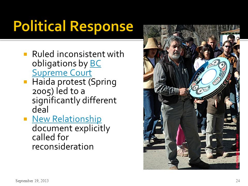  Ruled inconsistent with obligations by BC Supreme CourtBC Supreme Court  Haida protest (Spring 2005) led to a significantly different deal  New Relationship document explicitly called for reconsideration New Relationship September 19, 2013 24