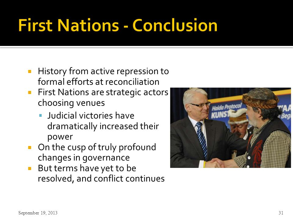  History from active repression to formal efforts at reconciliation  First Nations are strategic actors choosing venues  Judicial victories have dramatically increased their power  On the cusp of truly profound changes in governance  But terms have yet to be resolved, and conflict continues September 19, 2013 31