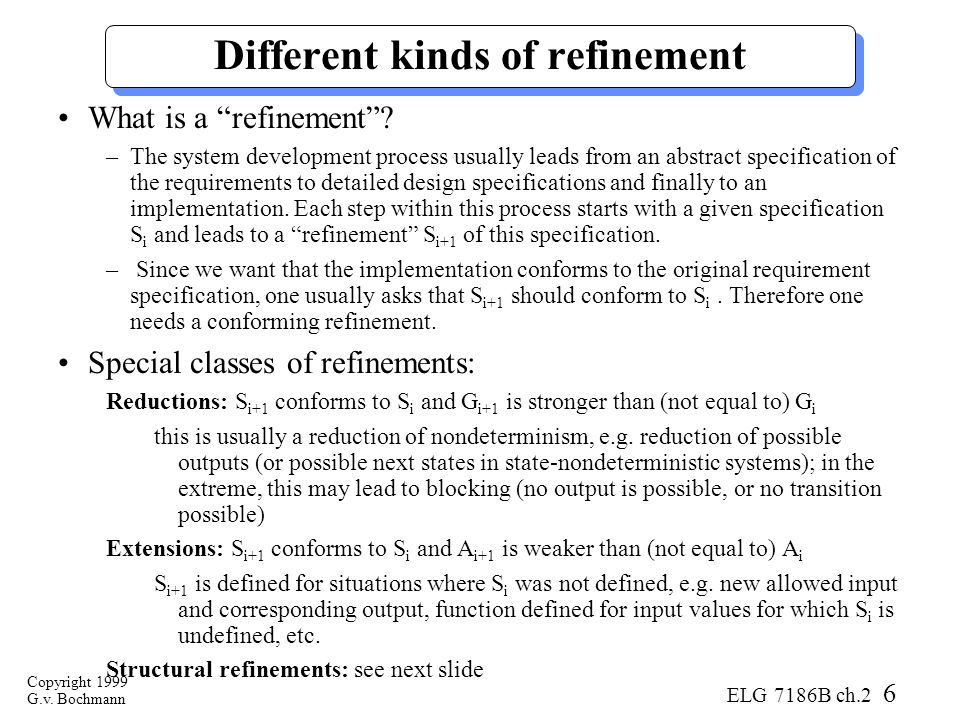 Copyright 1999 G.v. Bochmann ELG 7186B ch.2 6 Different kinds of refinement What is a refinement .