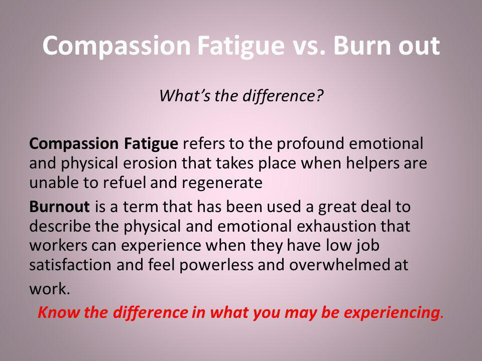 Compassion Fatigue vs. Burn out What's the difference.