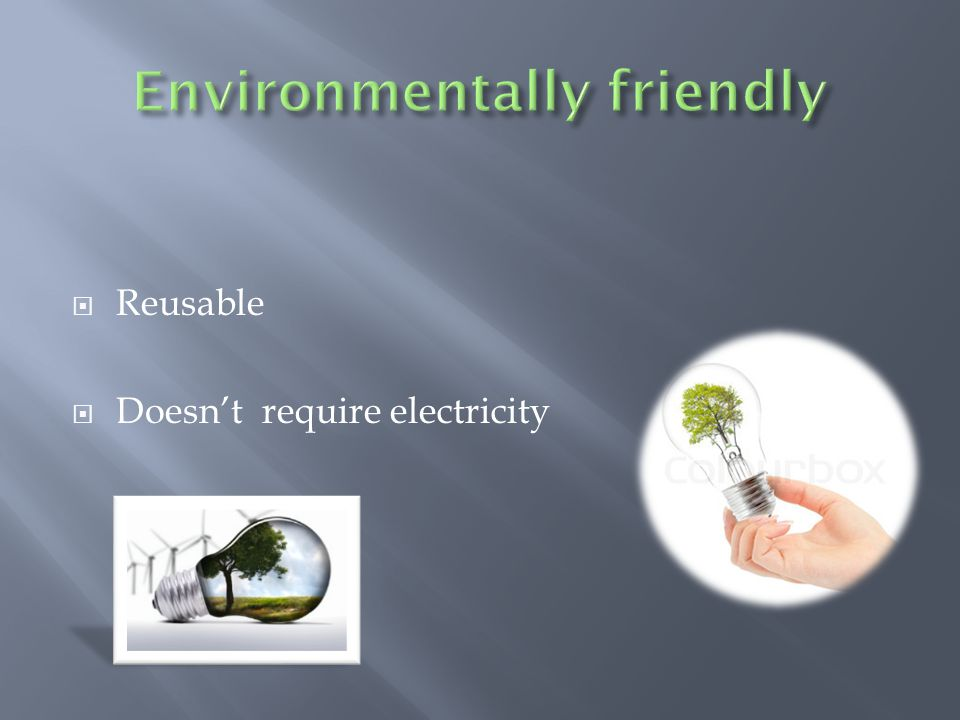  Reusable  Doesn't require electricity
