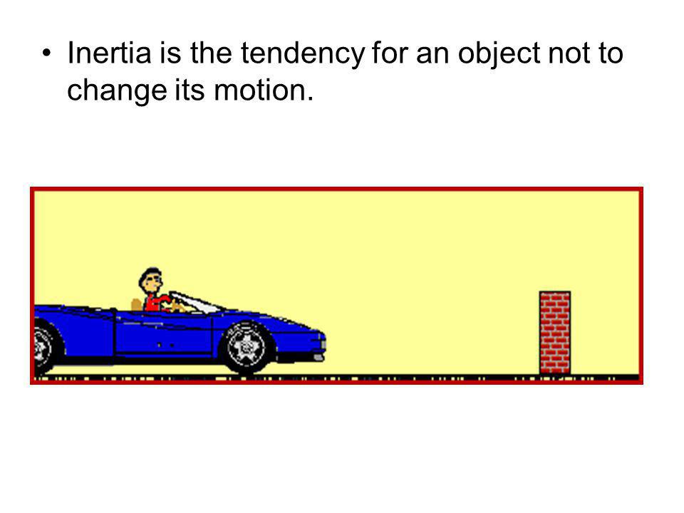 Inertia is the tendency for an object not to change its motion.