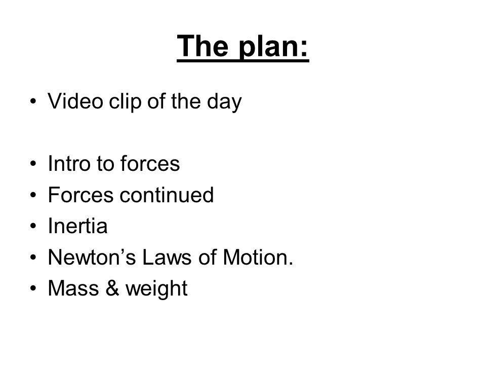The plan: Video clip of the day Intro to forces Forces continued Inertia Newton's Laws of Motion.