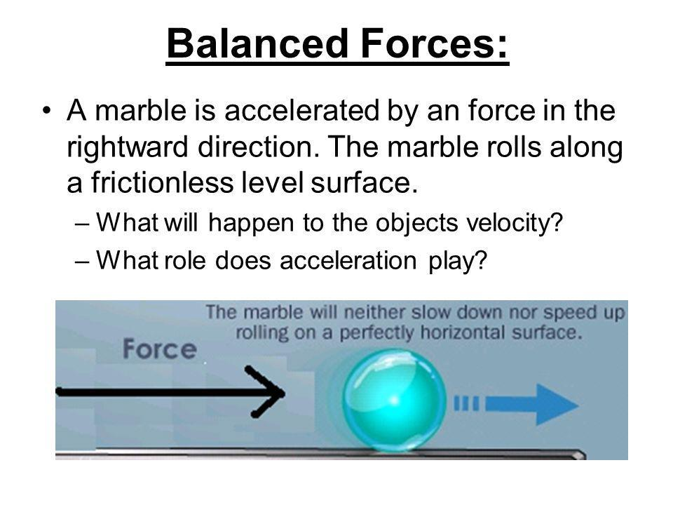 Balanced Forces: A marble is accelerated by an force in the rightward direction.