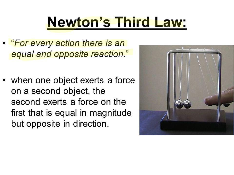 Newton's Third Law: For every action there is an equal and opposite reaction. when one object exerts a force on a second object, the second exerts a force on the first that is equal in magnitude but opposite in direction.