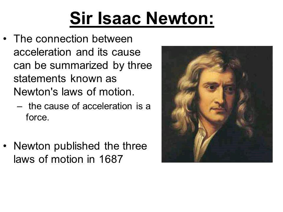Sir Isaac Newton: The connection between acceleration and its cause can be summarized by three statements known as Newton s laws of motion.
