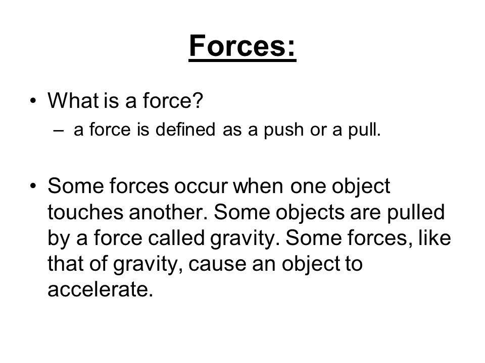 Forces: What is a force. – a force is defined as a push or a pull.