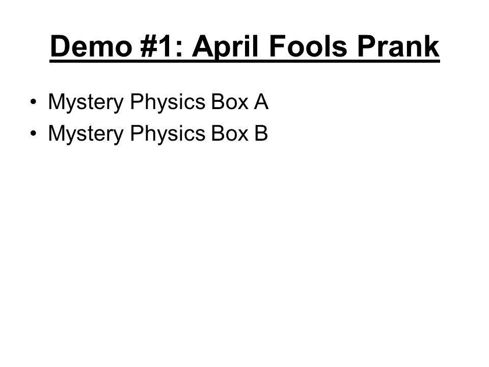 Demo #1: April Fools Prank Mystery Physics Box A Mystery Physics Box B