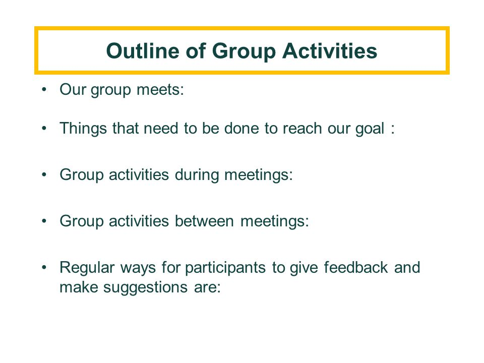 Our group meets: Things that need to be done to reach our goal : Group activities during meetings: Group activities between meetings: Regular ways for
