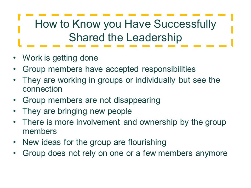 How to Know you Have Successfully Shared the Leadership Work is getting done Group members have accepted responsibilities They are working in groups o