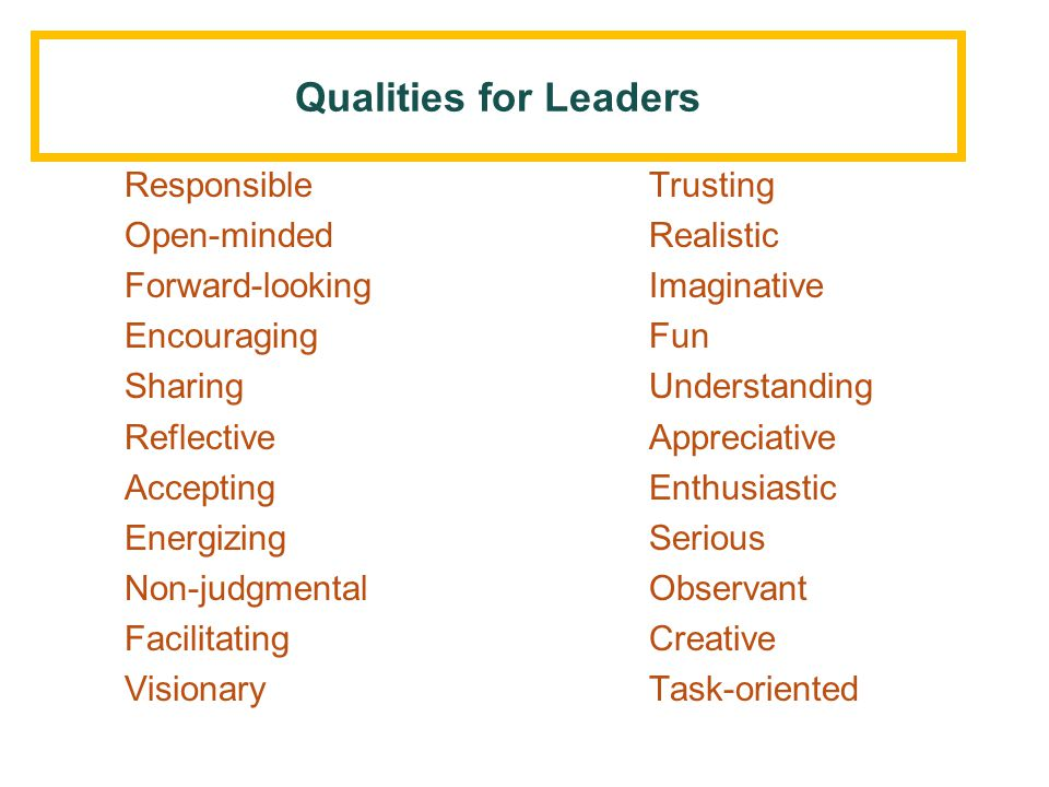 Collective Qualities for Leadership: No one has it all, but all have them some Responsible Trusting Open-mindedRealistic Forward-lookingImaginative EncouragingFun SharingUnderstanding ReflectiveAppreciative AcceptingEnthusiastic EnergizingSerious Non-judgmentalObservant FacilitatingCreative VisionaryTask-oriented
